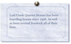 Lost Creek Quarter Horses has been boarding horses since 1996. As well as been around livestock all of their lives.